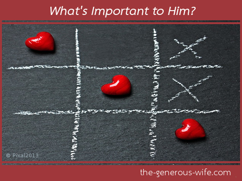 What's important to Him? - What can you do to support those things and encourage him?